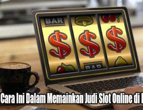 Jalankan Cara Ini Dalam Memainkan Judi Slot Online di Indonesia