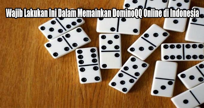 Wajib Lakukan Ini Dalam Memainkan DominoQQ Online di Indonesia